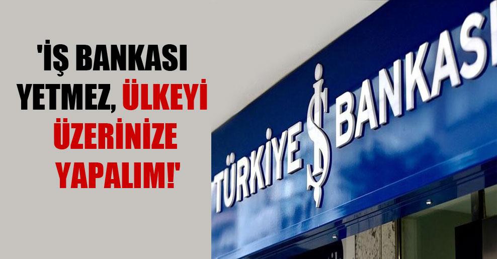 'İş Bankası yetmez, ülkeyi üzerinize yapalım!'