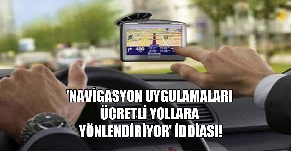 'Navigasyon uygulamaları ücretli yollara yönlendiriyor' iddiası!