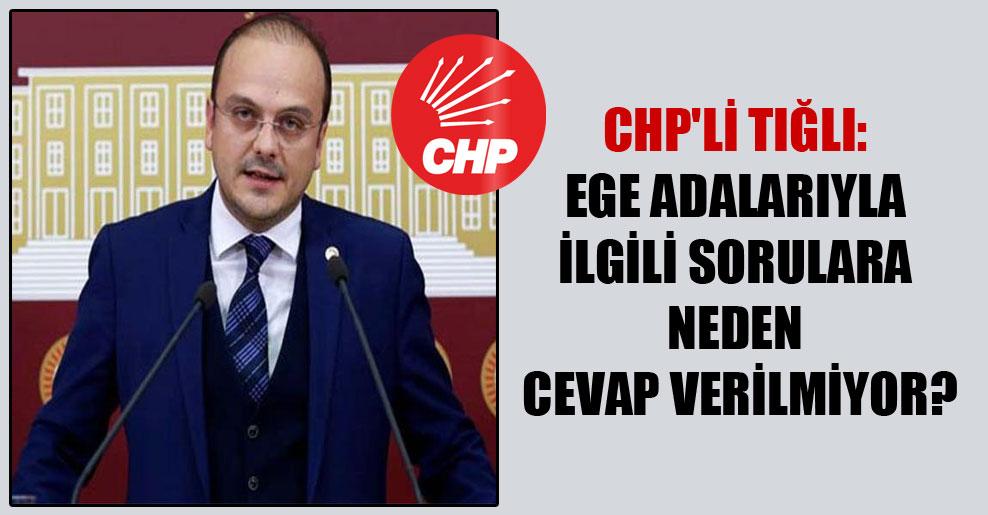CHP'li Tığlı: Ege adalarıyla ilgili sorulara neden cevap verilmiyor?