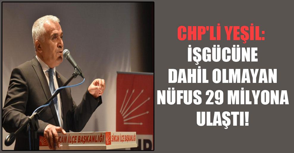 CHP'li Yeşil: İşgücüne dahil olmayan nüfus 29 milyona ulaştı!