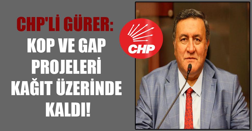 CHP'li Gürer: KOP ve GAP projeleri kağıt üzerinde kaldı!
