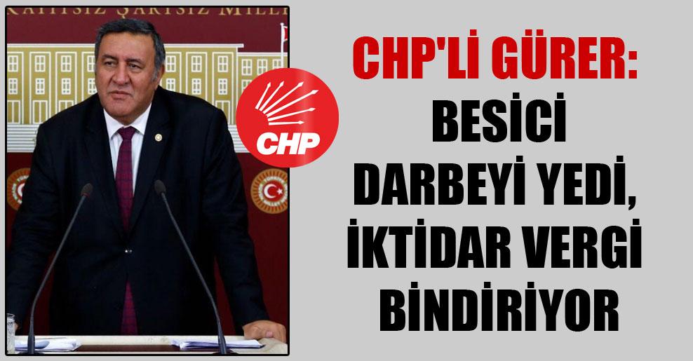 CHP'li Gürer: Besici darbeyi yedi, iktidar vergi bindiriyor