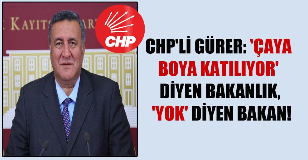 CHP'li Gürer: 'Çaya boya katılıyor' diyen Bakanlık, 'yok' diyen Bakan!