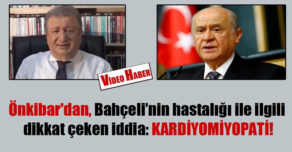 Önkibar'dan, Bahçeli'nin hastalığı ile ilgili dikkat çeken iddia: KARDİYOMİYOPATİ !