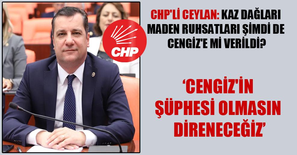 CHP'li Ceylan: Kaz Dağları maden ruhsatları şimdi de Cengiz'e mi verildi?