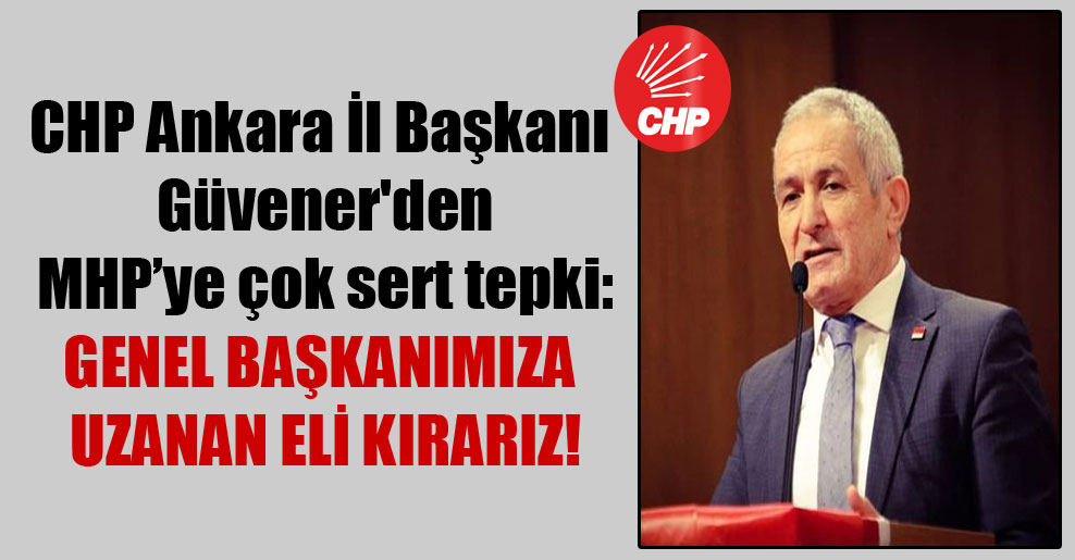 CHP Ankara İl Başkanı Güvener'den MHP'ye çok sert tepki: Genel Başkanımıza uzanan eli kırarız!