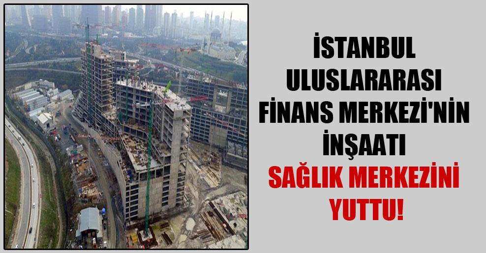 İstanbul Uluslararası Finans Merkezi'nin inşaatı sağlık merkezini yuttu!