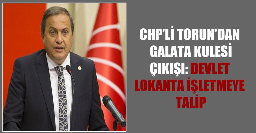 CHP'li Torun'dan Galata Kulesi çıkışı: Devlet lokanta işletmeye talip