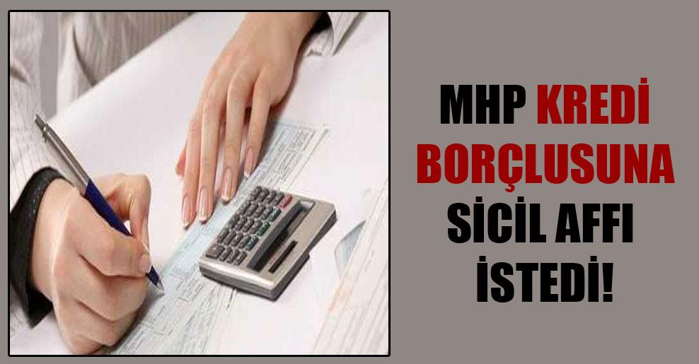MHP kredi borçlusuna sicil affı istedi!