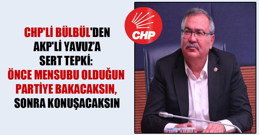 CHP'li Bülbül'den AKP'li Yavuz'a sert tepki: Önce mensubu olduğun partiye bakacaksın sonra konuşacaksın