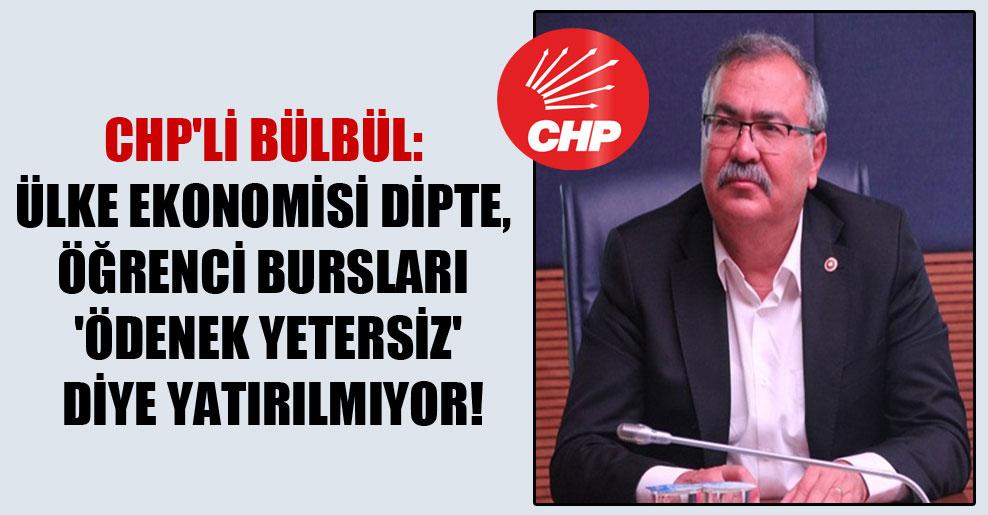 CHP'li Bülbül: Ülke ekonomisi dipte, öğrenci bursları 'ödenek yetersiz' diye yatırılmıyor!