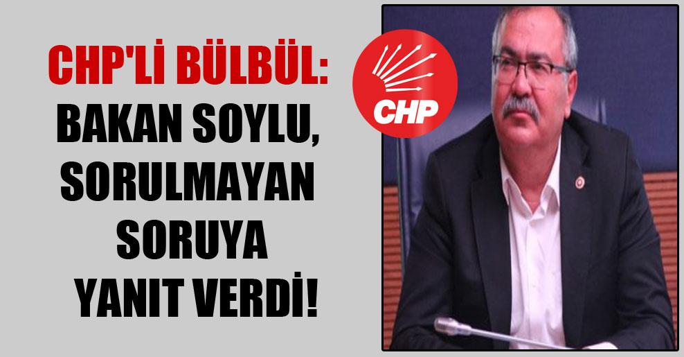CHP'li Bülbül: Bakan Soylu, sorulmayan soruya yanıt verdi!