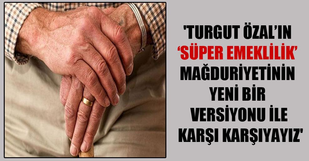 'Turgut Özal'ın 'süper emeklilik' mağduriyetinin yeni bir versiyonu ile karşı karşıyayız'