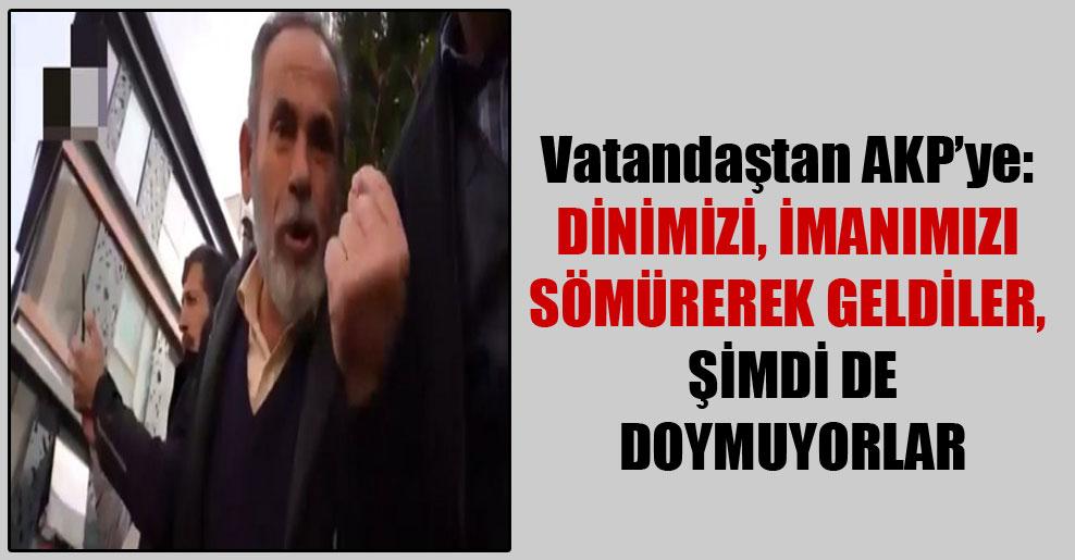 Vatandaştan AKP'ye: Dinimizi, imanımızı sömürerek geldiler, şimdi de doymuyorlar