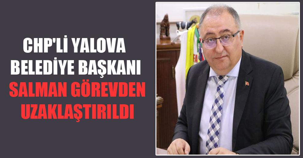 CHP'li Yalova Belediye Başkanı Salman görevden uzaklaştırıldı