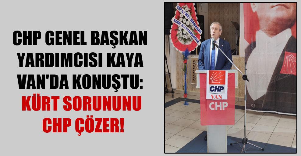 CHP Genel Başkan Yardımcısı Kaya Van'da konuştu: Kürt sorununu CHP çözer!