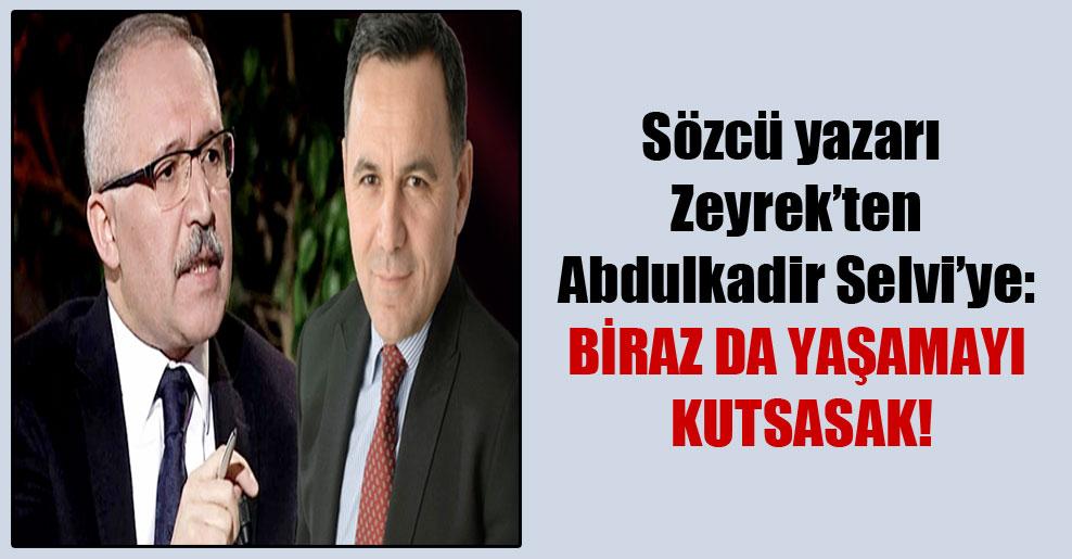 Sözcü yazarı Zeyrek'ten Abdulkadir Selvi'ye: Biraz da yaşamayı kutsasak!