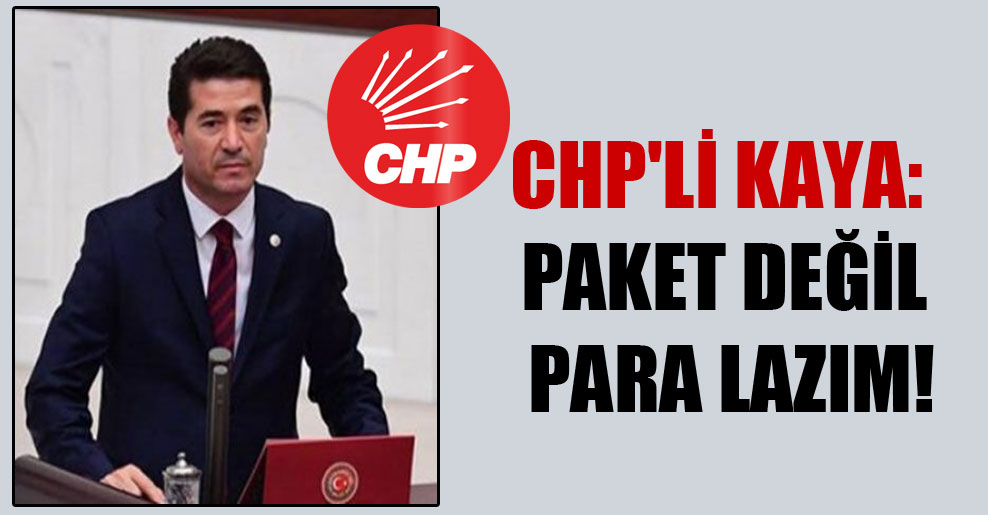 CHP'li Kaya: Paket değil para lazım!