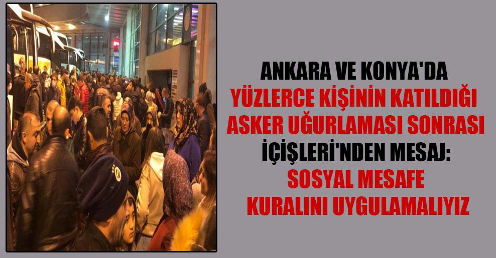 Ankara ve Konya'da yüzlerce kişinin katıldığı asker uğurlaması sonrası İçişleri'nden mesaj: Sosyal mesafe kuralını uygulamalıyız