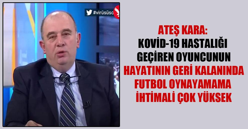 Ateş Kara: Kovid-19 hastalığı geçiren oyuncunun hayatının geri kalanında futbol oynayamama ihtimali çok yüksek