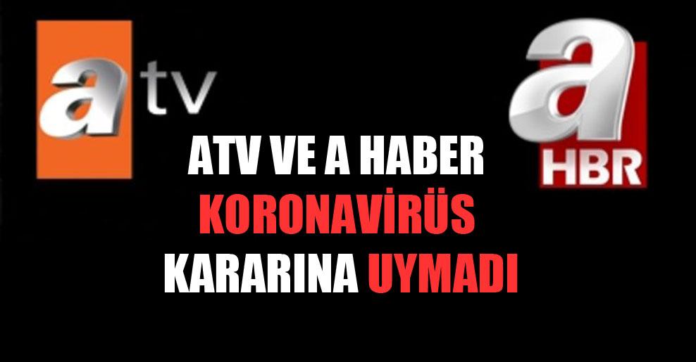 ATV ve A Haber koronavirüs kararına uymadı