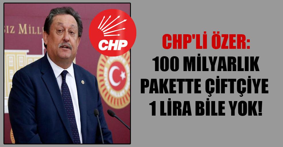 CHP'li Özer: 100 milyarlık pakette çiftçiye 1 Lira bile yok!