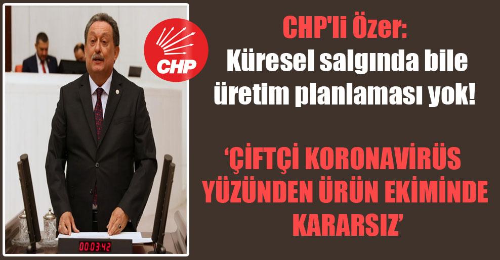 CHP'li Özer: Küresel salgında bile üretim planlaması yok!