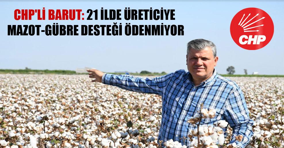 CHP'li Barut: 21 ilde üreticiye mazot-gübre desteği ödenmiyor