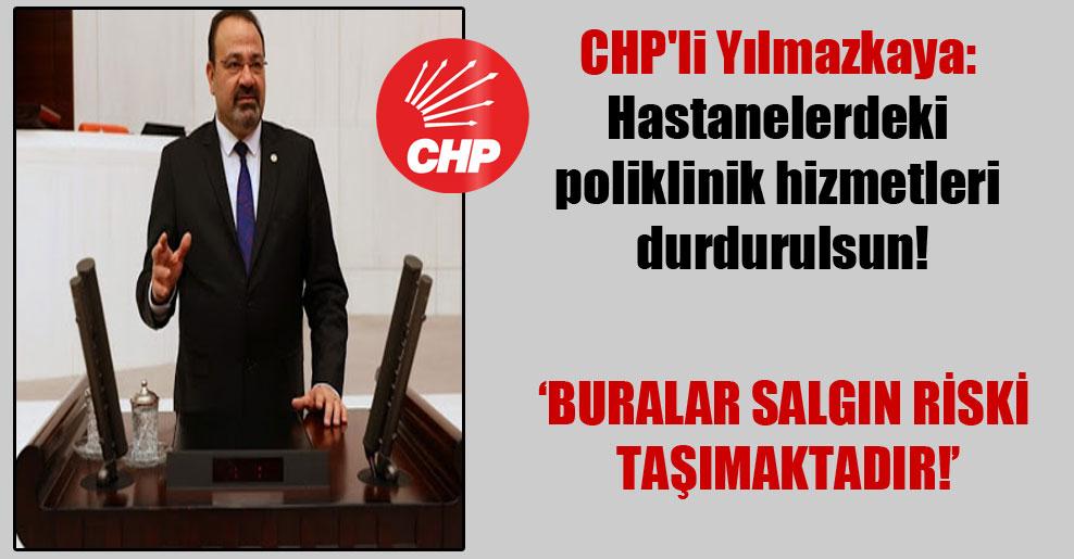 CHP'li Yılmazkaya: Hastanelerdeki poliklinik hizmetleri durdurulsun!