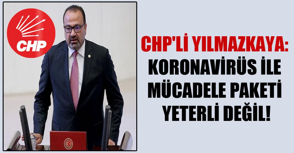 CHP'li Yılmazkaya: Koronavirüs ile mücadele paketi yeterli değil!