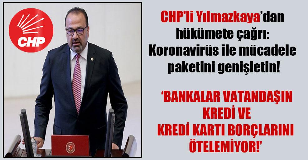 CHP'li Yılmazkaya'dan hükümete çağrı: Koronavirüs ile mücadele paketini genişletin!