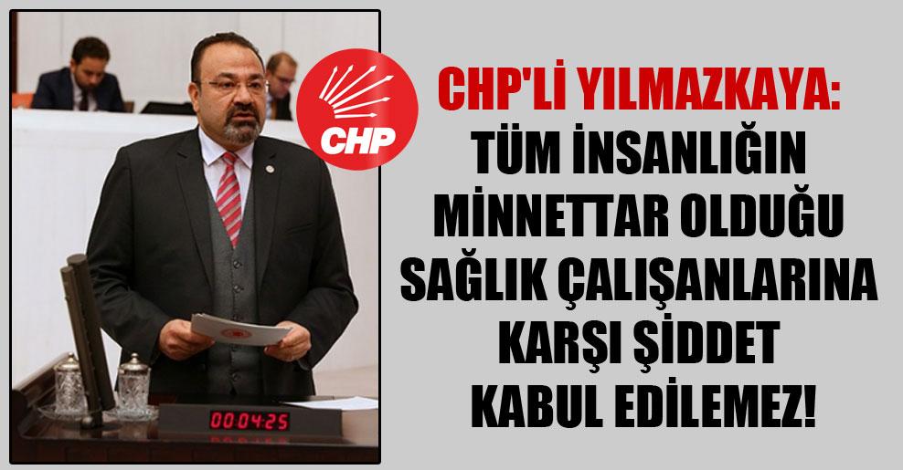 CHP'li Yılmazkaya: Tüm insanlığın minnettar olduğu sağlık çalışanlarına karşı şiddet kabul edilemez!