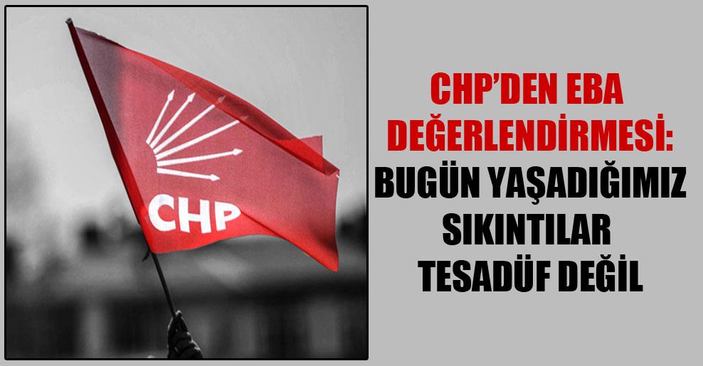 CHP'den EBA değerlendirmesi: Bugün yaşadığımız sıkıntılar tesadüf değil
