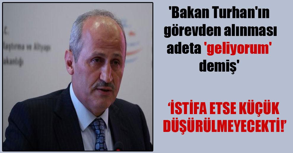 'Bakan Turhan'ın görevden alınması adeta 'geliyorum' demiş'