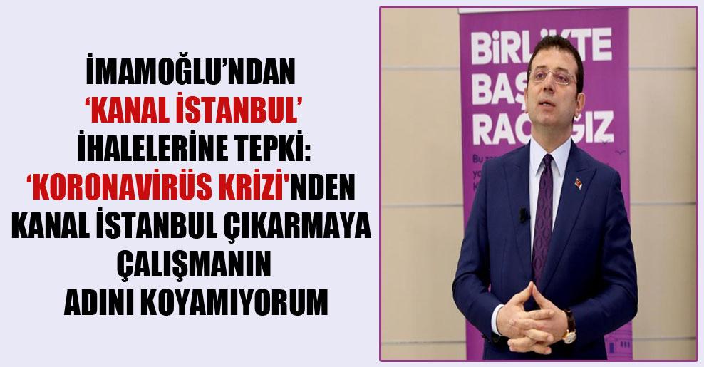 İmamoğlu'ndan 'Kanal İstanbul' ihalelerine tepki: 'Koronavirüs krizi'nden Kanal İstanbul çıkarmaya çalışmanın adını koyamıyorum