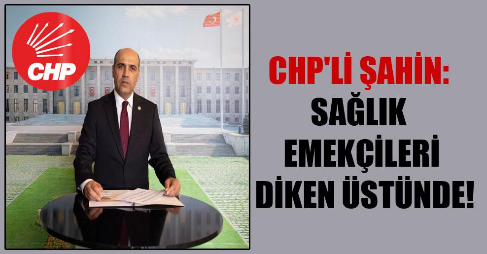 CHP'li Şahin: Sağlık emekçileri diken üstünde!
