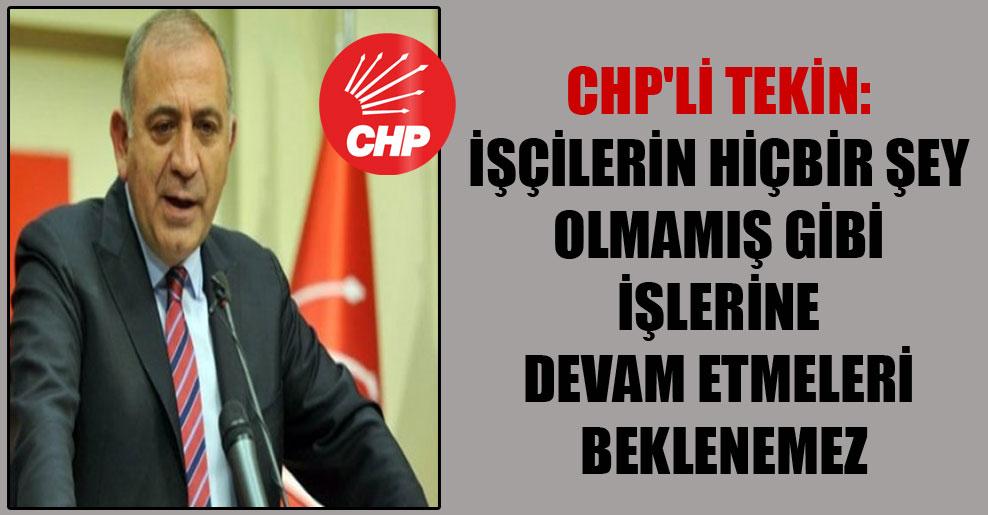 CHP'li Tekin: İşçilerin hiçbir şey olmamış gibi işlerine devam etmeleri beklenemez