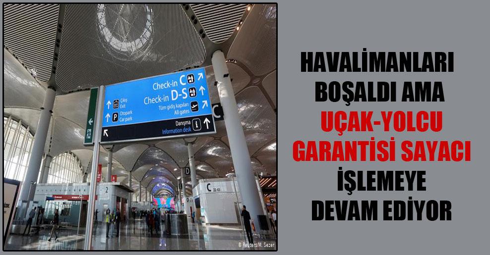 Havalimanları boşaldı ama uçak-yolcu garantisi sayacı işlemeye devam ediyor