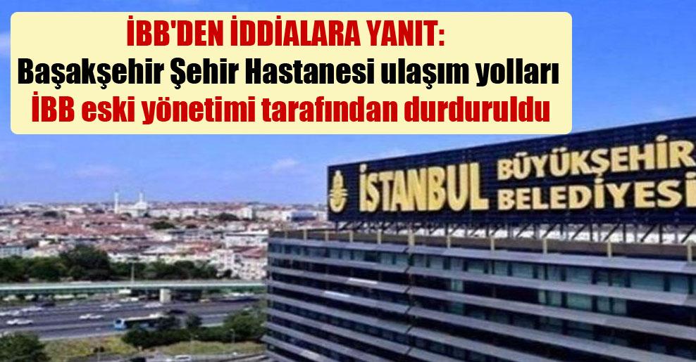 İBB'den iddialara yanıt: Başakşehir Şehir Hastanesi ulaşım yolları İBB eski yönetimi tarafından durduruldu