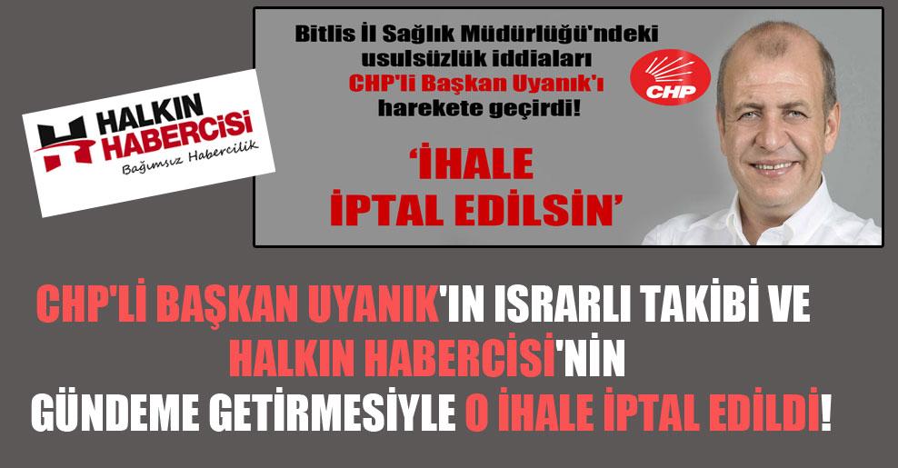 CHP'li Başkan Uyanık'ın ısrarlı takibi ve Halkın Habercisi'nin gündeme getirmesiyle o ihale iptal edildi!