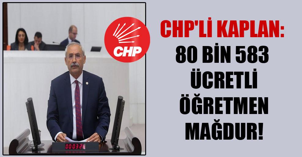 CHP'li Kaplan: 80 bin 583 ücretli öğretmen mağdur!