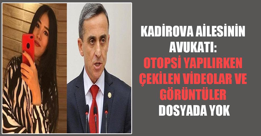 Kadirova ailesinin avukatı: Otopsi yapılırken çekilen videolar ve görüntüler dosyada yok