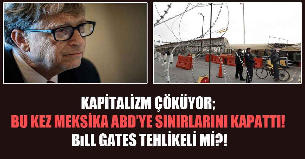 Kapitalizm çöküyor; bu kez Meksika ABD'ye sınırlarını kapattı! Bill Gates tehlikeli mi?!