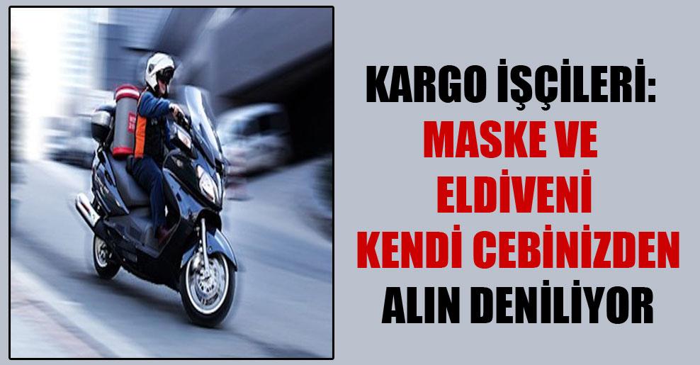Kargo işçileri: Maske ve eldiveni kendi cebinizden alın deniliyor