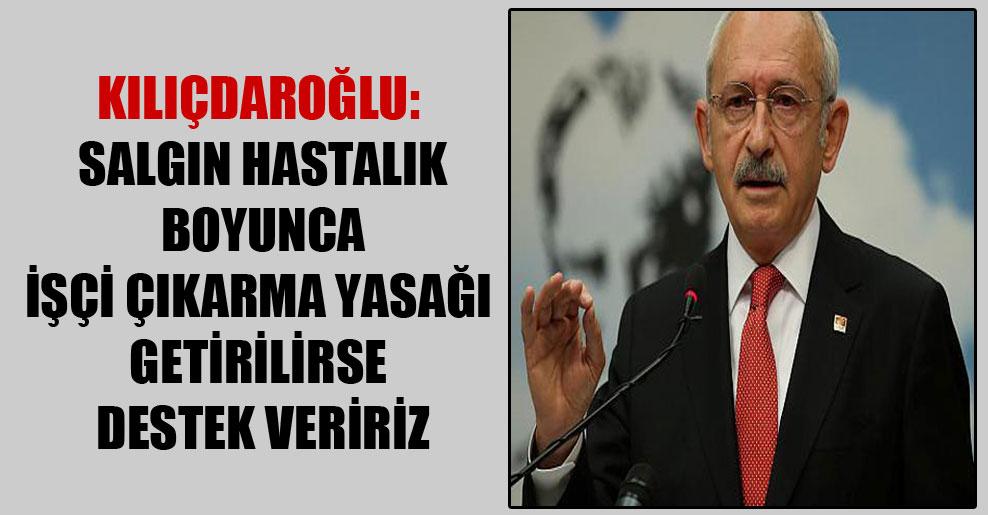 Kılıçdaroğlu: Salgın hastalık boyunca işçi çıkarma yasağı getirilirse destek veririz