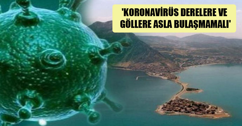 'Koronavirüs derelere ve göllere asla bulaşmamalı'