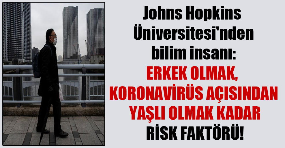 Johns Hopkins Üniversitesi'nden bilim insanı: Erkek olmak, koronavirüs açısından yaşlı olmak kadar risk faktörü!