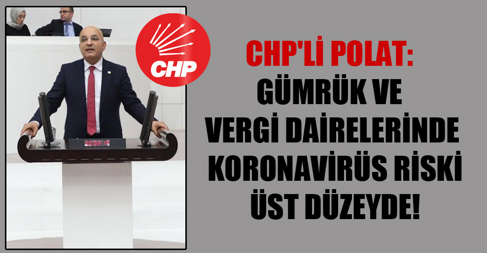 CHP'li Polat: Gümrük ve vergi dairelerinde koronavirüs riski üst düzeyde!