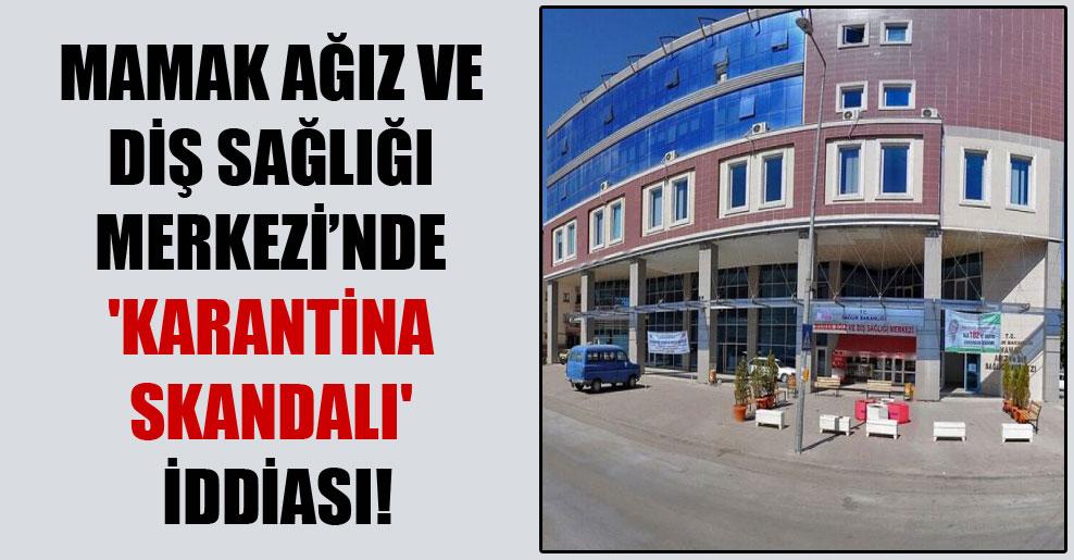 Mamak Ağız ve Diş Sağlığı Merkezi'nde 'karantina skandalı' iddiası!