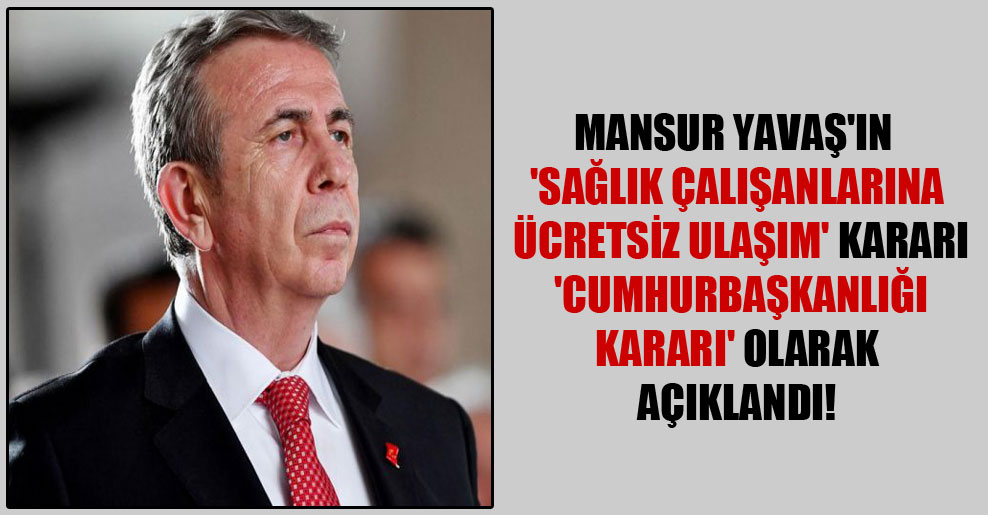 Mansur Yavaş'ın 'sağlık çalışanlarına ücretsiz ulaşım' kararı 'Cumhurbaşkanlığı Kararı' olarak açıklandı!